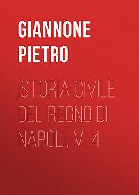 Pietro Giannone -Istoria civile del Regno di Napoli, v. 4