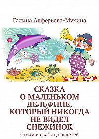 Галина Алферьева-Мухина - Сказка оМаленьком Дельфине, который никогда невидел снежинок. Стихи исказки для детей