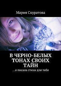 Мария Скуратова -Вчерно-белых тонах своих тайн. …я писала стихи для тебя