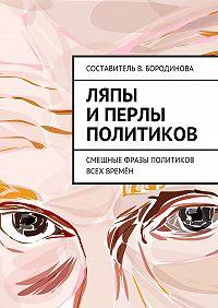 Виктория Бородинова -Ляпы иперлы политиков. Смешные фразы политиков всех времён