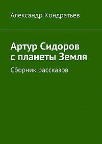 Александр Кондратьев -Артур Сидоров с планеты Земля. Сборник рассказов