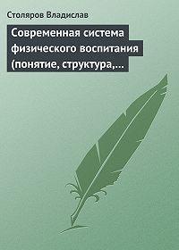 Владислав Столяров -Современная система физического воспитания (понятие, структура, методы)