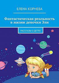 Елена Корнева -Фантастическая реальность в жизни девочки Эли. Рассказы одетях