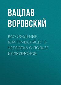 Вацлав Воровский -Рассуждение благомыслящего человека о пользе иллюзионов