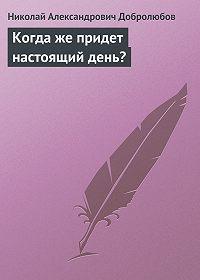 Николай Добролюбов - Когда же придет настоящий день?