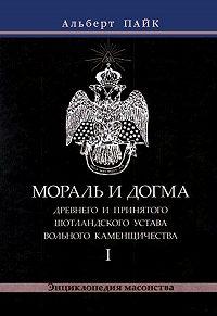 Альберт Пайк - Мораль и Догма Древнего и Принятого Шотландского Устава Вольного Каменщичества. Том 1
