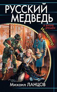 Михаил Ланцов -Русский медведь. Император