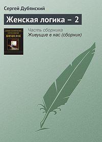 Сергей Дубянский -Женская логика – 2