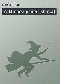 Martin Hušák -Zaklínačský meč (sbírka)