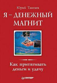 Юрий Тангаев - Я – денежный магнит. Как притягивать деньги и удачу
