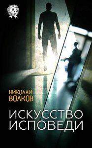 Николай Волков - Искусство исповеди