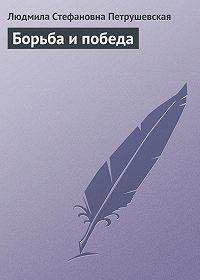 Людмила Петрушевская -Борьба и победа