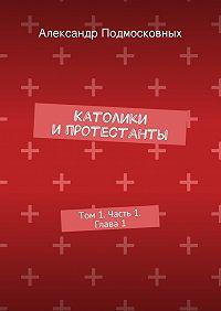 Александр Подмосковных -Католики ипротестанты. Том1. Часть 1. Глава1