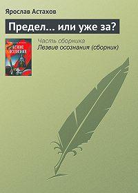Ярослав Астахов -Предел… или уже за?
