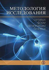 Коллектив Авторов - Методология исследования сетевых форм организации бизнеса