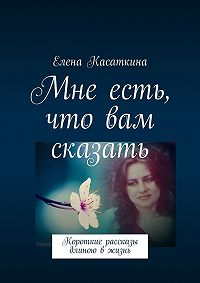 Елена Касаткина -Мне есть, что вам сказать. Короткие рассказы длиною вжизнь