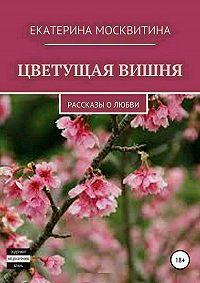 Екатерина Москвитина -Цветущая вишня. Рассказы о любви
