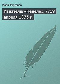 Иван Тургенев -Издателю «Недели», 7/19 апреля 1873 г.