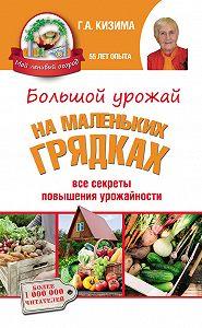 Галина Кизима -Большой урожай на маленьких грядках. Все секреты повышения урожайности
