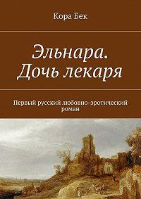 Кора Бек - Эльнара. Дочь лекаря. Первый русский любовно-эротический роман