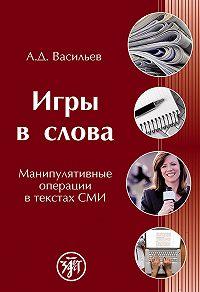 Александр Дмитриевич Васильев -Игры в слова. Манипулятивные операции в текстах СМИ