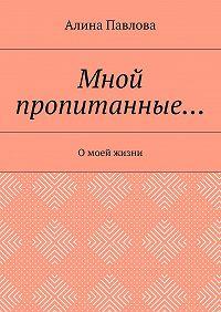 Алина Павлова -Мной пропитанные… Омоей жизни