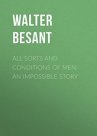 Walter Besant -All Sorts and Conditions of Men: An Impossible Story