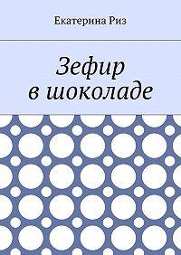 Екатерина Риз -Зефир вшоколаде
