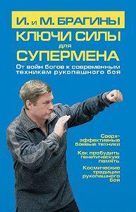 Михаил Александрович Брагин -Ключи силы для супермена. От войн богов к современным техникам рукопашного боя
