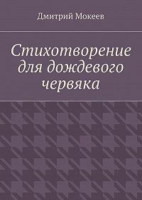 Дмитрий Мокеев -Стихотворение для дождевого червяка. Драма в микромире
