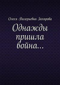 Олеся Захарова - Однажды пришла война…