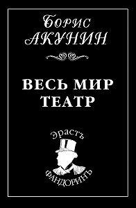 Борис Акунин -Весь мир театр