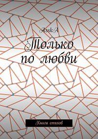 AsskA  -Только по любви. Книга стихов