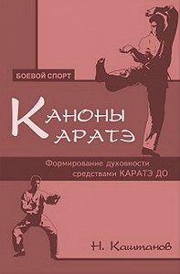 Николай Каштанов -Каноны каратэ. Формирование духовности средствами каратэ до
