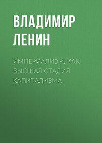 Владимир Ильич Ленин -Империализм, как высшая стадия капитализма