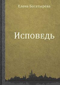 Елена Богатырева -Исповедь
