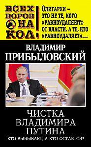 Владимир Прибыловский -Чистка Владимира Путина. Кто выбывает, а кто остается?