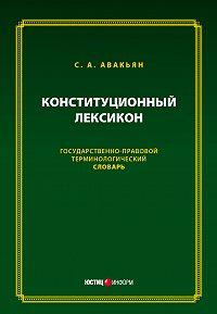Сурен Авакьян - Конституционный лексикон. Государственно-правовой терминологический словарь