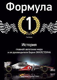 Том Бауэр -Формула-1. История главной автогонки мира и ее руководителя Берни Экклстоуна