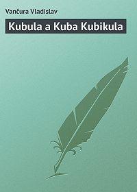 Vančura Vladislav - Kubula a Kuba Kubikula