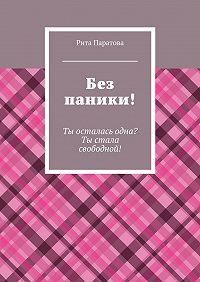 Рита Паратова -Без паники! Ты осталась одна? Ты стала свободной!