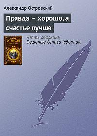 Александр Островский - Правда – хорошо, а счастье лучше