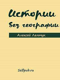 Алексей Лельчук -Истории без географии