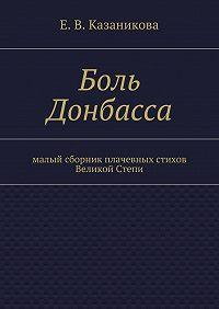 Е. Казаникова -Боль Донбасса. малый сборник плачевных стихов Великой Степи