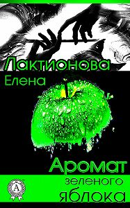 Елена Лактионова - Аромат зеленого яблока