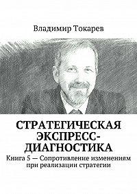 Владимир Токарев -Стратегическая экспресс-диагностика. Книга 5– Сопротивление изменениям при реализации стратегии