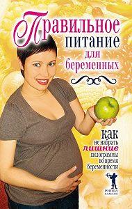 Кристина Александровна Кулагина - Правильное питание для беременных. Как не набрать лишние килограммы во время беременности