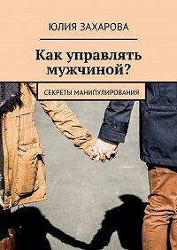 Юлия Захарова -Как управлять мужчиной? Секреты манипулирования
