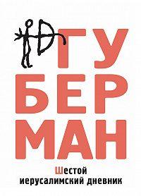 Игорь Губерман - Шестой иерусалимский дневник (сборник)