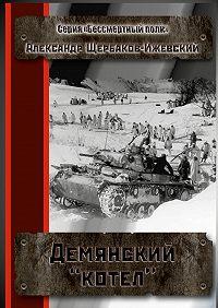Александр Щербаков-Ижевский -Демянский «котёл». Серия «Бессмертный полк»